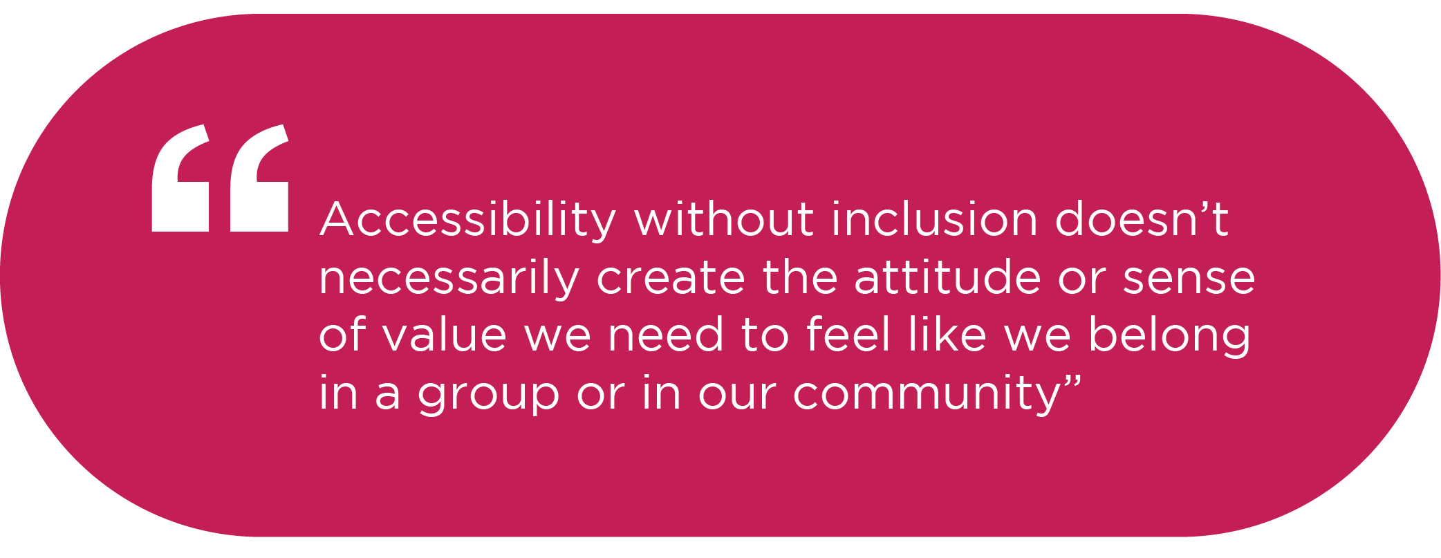 Quote from Ani: Accessibility without inclusion doesn't necessarily create the attitude or sense of value we need to feel like we belong in a group or in our community.