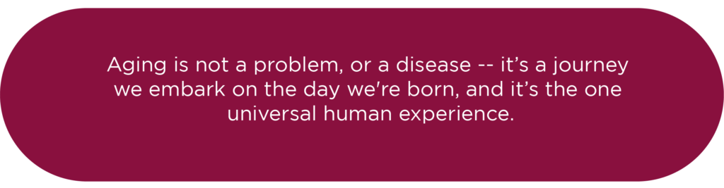 Aging is not a problem, or a disease — it's a journey we embark on the way we're born, and it's the one universal human experience.