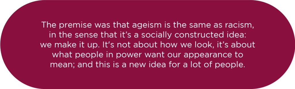 The premise was that ageism is the same as racism, in the sense that it's a socially constructed idea: we make it up. It's not about how we look, it's about how people in power want our appearance to mean, and this is a new idea for a lot of people.