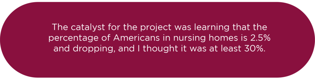 the catalyst for the project was learning that the percentage of Americans in nursing homes is 2.5% and dropping, and I thought it was at least 30%.