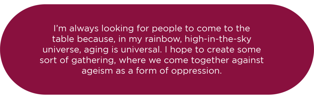 I'm always looking for people to come to the table because, in my rainbow-in-the-sky universe, aging is universal.