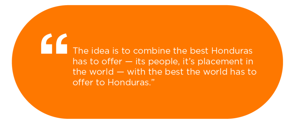 The idea is to combine the best that Honduras has to offer -- its people, its placement int he word - with the best that the world has to offer to Honduras.