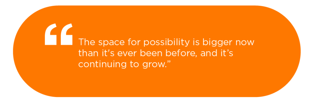 The space for possibility is bigger now that it's ever been before, and it's continuing to grow.