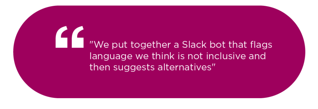 """We put together a Slack bot that flags language we think is not inclusive and then suggests alternatives"""