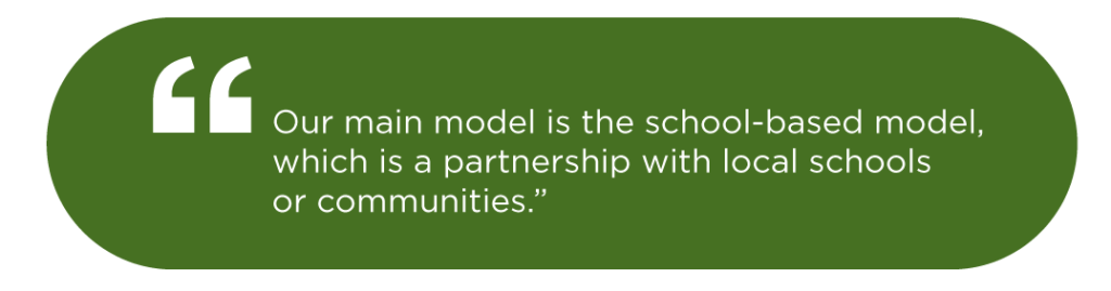 Our main model is the school-based model, which is a partnership with local schools or communities.""