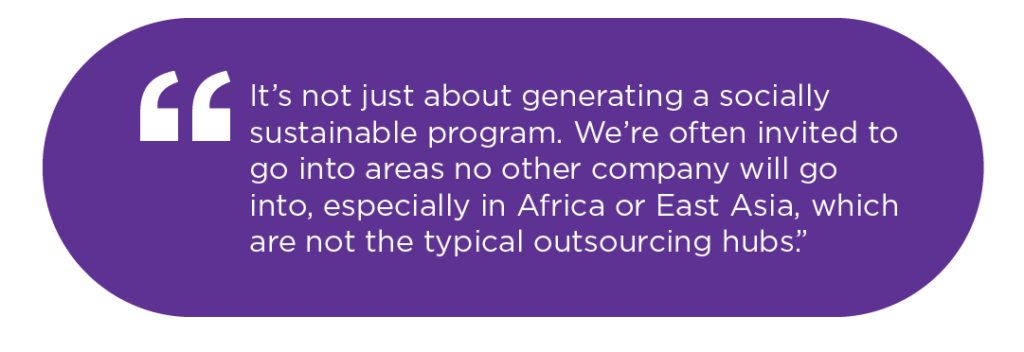 It's not just about generating a socially sustainable program. We're often invited to go into areas no other company will go into, especially in Africa or East Asia, which are not the typical outsourcing hubs