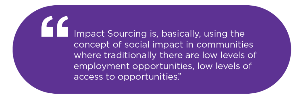 Impact Sourcing is, basically, using the concept of social impact in communities where traditionally there are low levels of employment opportunities, low levels of access to opportunities