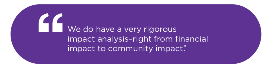 We do have a very rigorous impact analysis -- right from financial impact to community impact