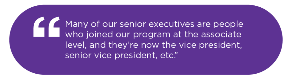 Many of our senior executives are people who joined our program at the associate level, and they're now the vice president, senior vice president, etc