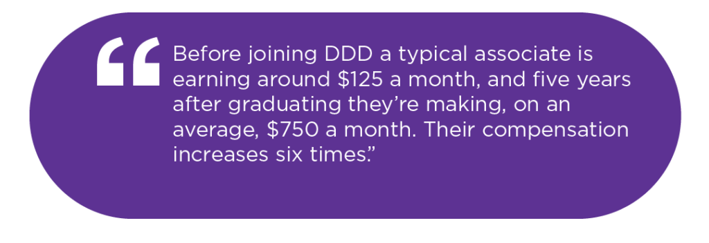 Before joining DDD a typical associate is earning aroun d $125 a month, and five years after graduating they're making, on an average, $750 a month. Their compensation increases six times.