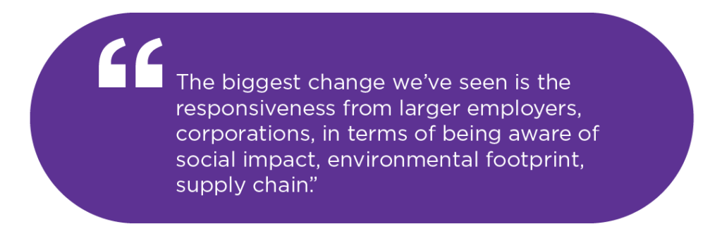 The biggest change we've seen is the responsiveness from larger employers, corporations, in terms of being aware of social impact, environmental footprint, supply chain