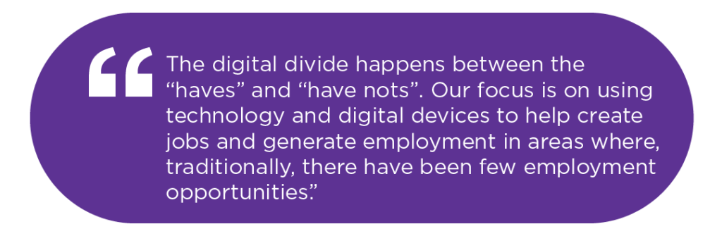 "The digi tal divide happens between the ""haves"" and ""have nots"". Our focus is on using technology and digital devices to help create jobs and generate employment in areas where, traditionally, there have been few employment opportunities."