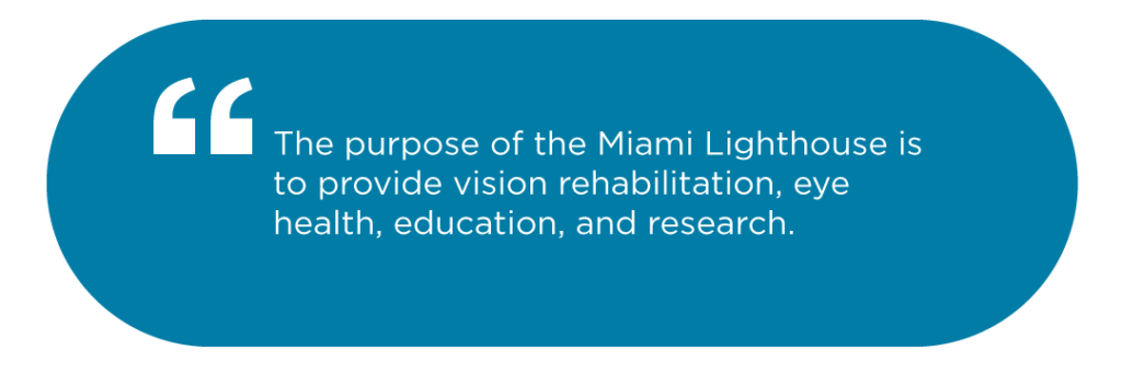 The purpose of the Miami Lighthouse is to provide vision rehabilitation, eye health, education, and research.