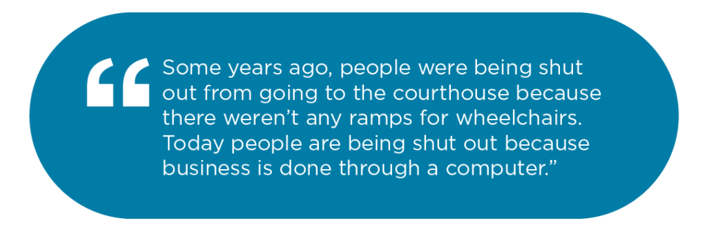 Some years ago, people were being shut out from going to the courthouse because there weren't any ramps for wheelchairs. Today people are being shut out because business is done through a computer.
