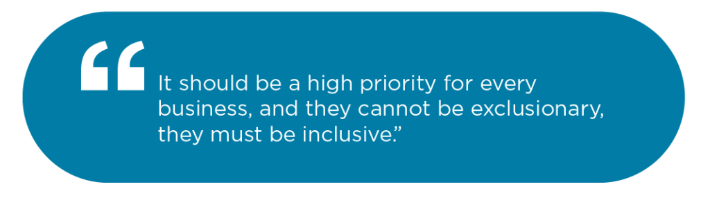 It should be a high priority for every business, and they cannot be exclusionary, they must be inclusive.