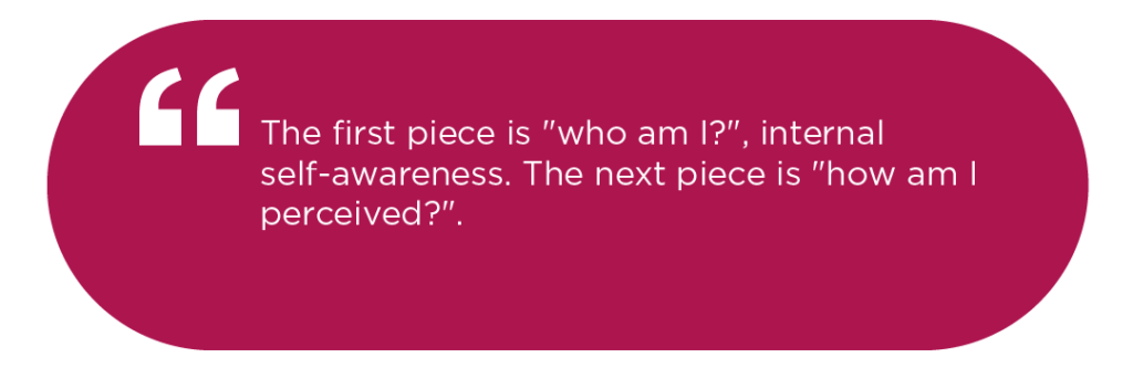 "The first piece is ""who am I?"", internal self-awareness. The next piece is ""how am I perceived?""."