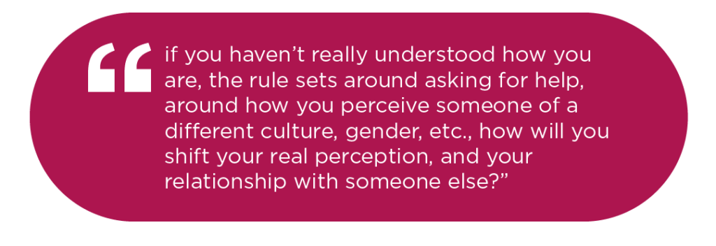 if you haven't really understood how you are, the rule sets around asking for help, around how you perceive someone of a different culture, gender, etc., how will you shift your real perception, and your relationship with someone else?