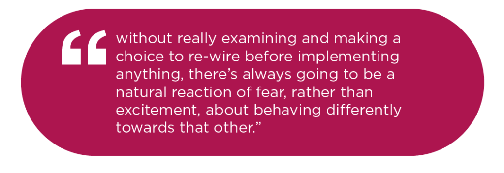 without really examining and making a choice to re-wire before implementing anything, there's always going to be a natural reaction of fear, rather than excitement, about behaving differently towards that other.