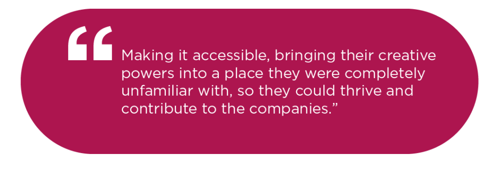 Making it accessible, bringing their creative powers into a place they were completely unfamiliar with, so they could thrive and contribute to the companies.