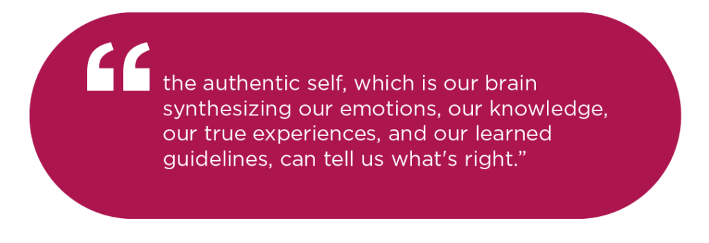 the authentic self, which is our brain synthesizing our emotions, our knowledge, our true experiences, and our learned guidelines, can tell us what's right.