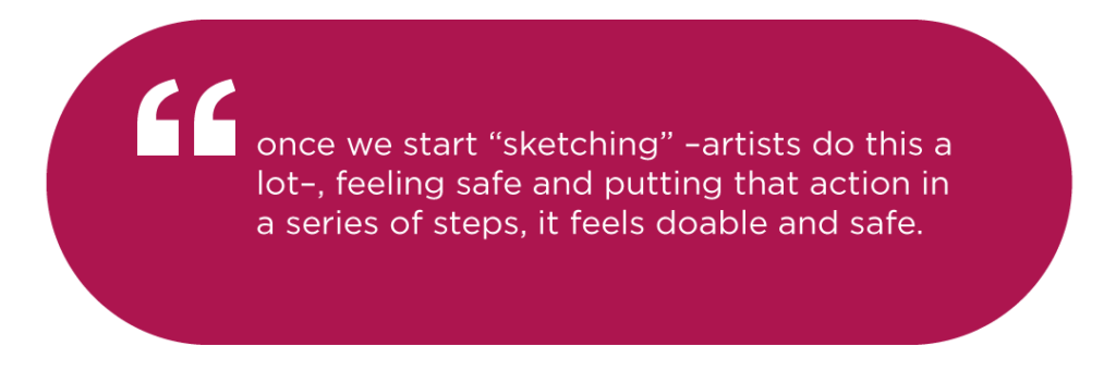 "once we start ""sketching"" –artists do this a lot–, feeling safe and putting that action in a series of steps, it feels doable and safe."