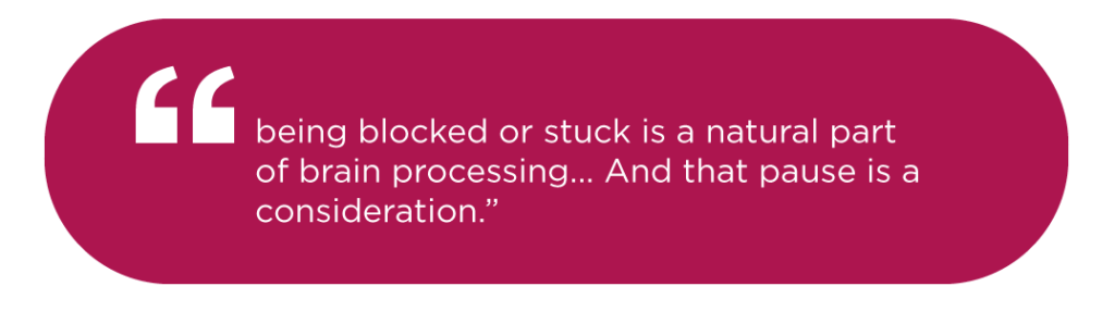 """being blocked or stuck is a natural part of brain processing... And that pause is a consideration."""