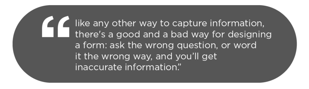 """""""Like any other way to capture information, there's a good and a bad way for designing a form: ask the wrong question, or word it the wrong way, and you'll get inaccurate information""""."""