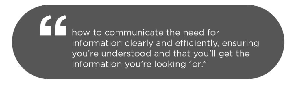 """""""How to communicate the need for information clearly and efficiently, ensuring you're understood and that you'll get the information you're looking for."""""""