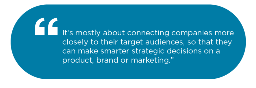 It's mostly about connecting companies more closely to their target audiences, so that they can make smarter strategic decisions on a product, brand or marketing.