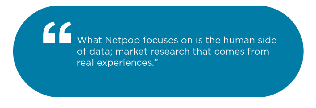 What Netpop focuses on is the human side of data; market research that comes from real experiences.