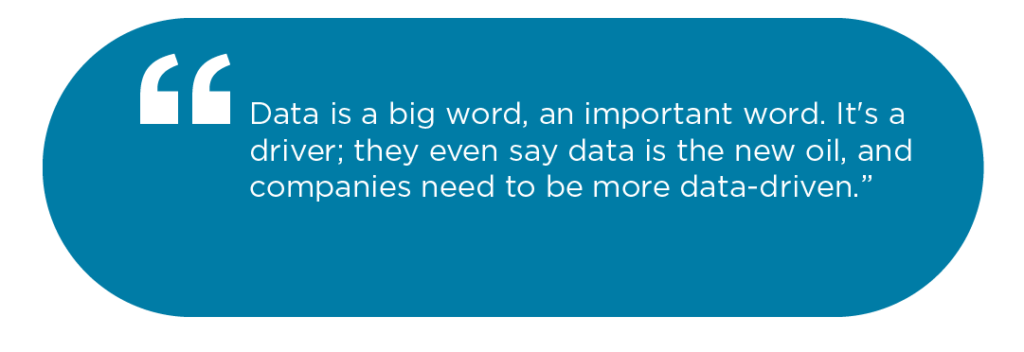 Data is a big word, an important word. It's a driver; they even say data is the new oil, and companies need to be more data-driven.