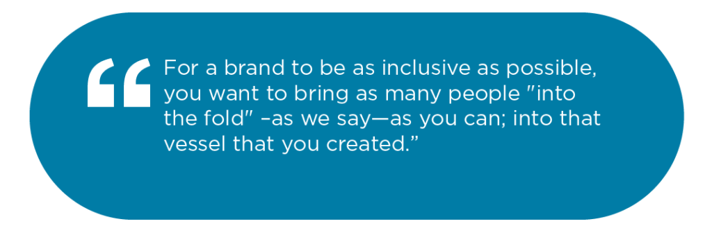 """For a brand to be as inclusive as possible, you want to bring as many people """"into the fold"""" –as we say—as you can; into that vessel that you created"""