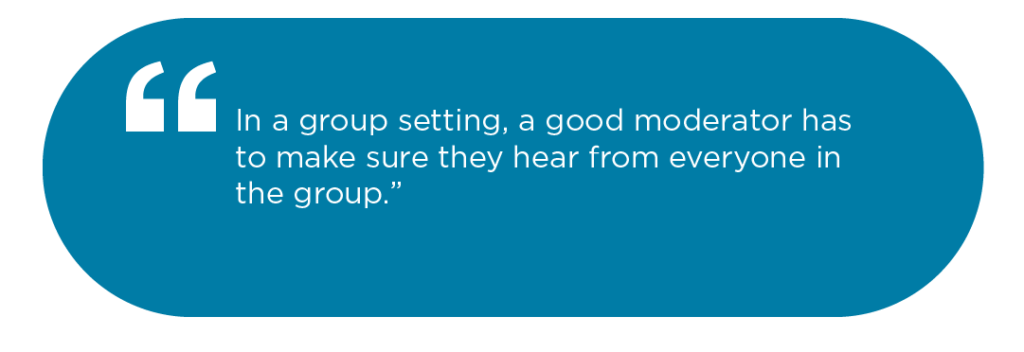"""""""In a group setting, a good moderator has to make sure they hear from everyone in the group"""""""