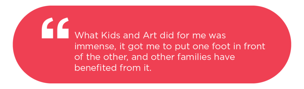 What Kids and Art did for me was immense, it got me to put one foot in front of the other, and other families have benefited from it.