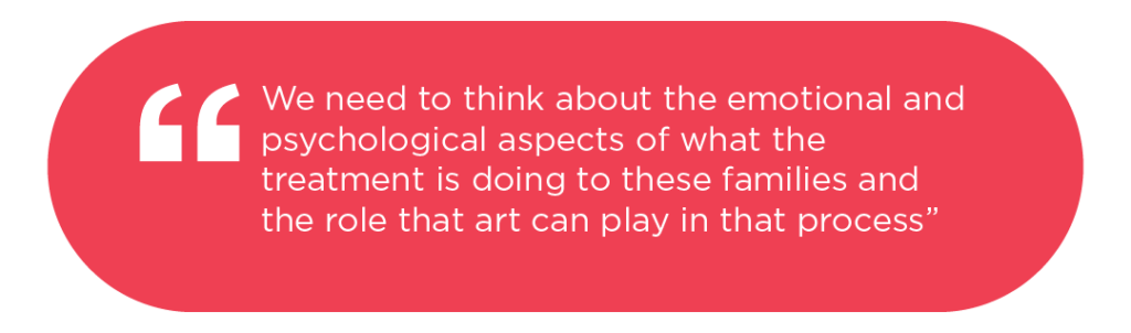 [Quote: we need to think about the emotional and psychological aspects of what the treatment is doing to these families and the role that art can play in that process