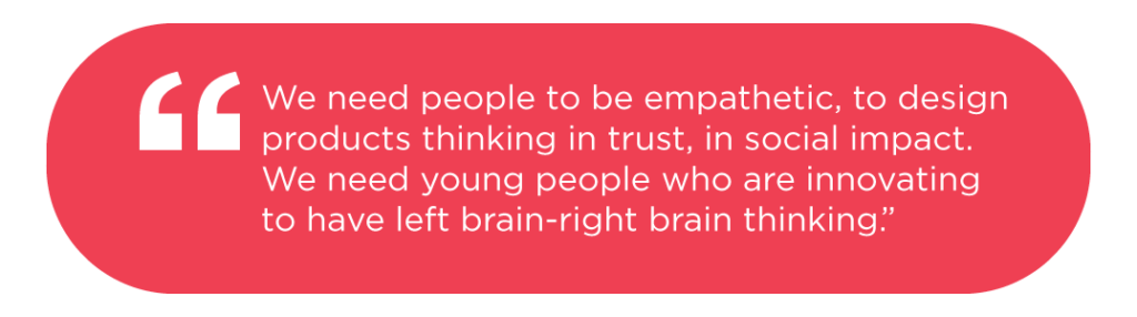 We need people to be empathetic, to design products thinking in trust, in social impact. We need young people who are innovating to have left brain-right brain thinking.