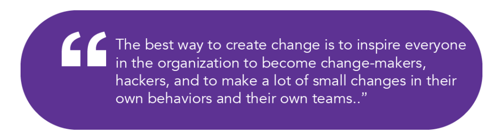 The best way to create change is to inspire everyone in the organization to become change-makers, hackers, and to make a lot of small changes in their own behaviors and their own teams.