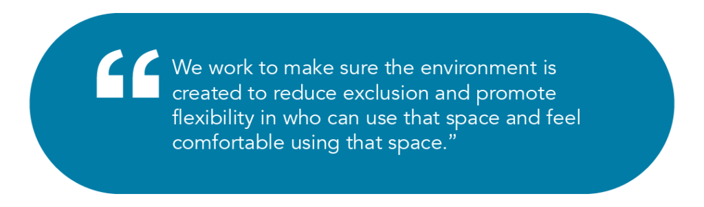 We work to make sure the environment is created to reduce exclusion and promote flexibility in who can use that space and feel comfortable using that space.