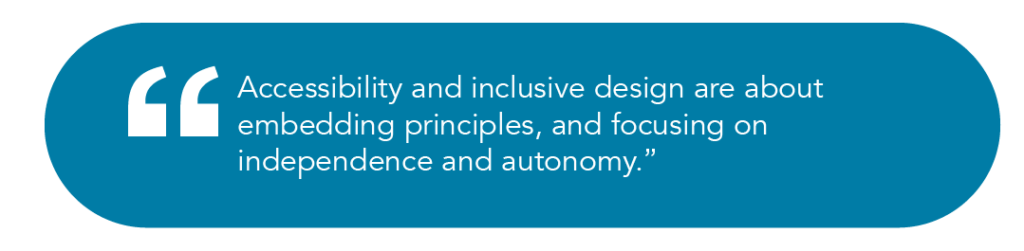 Accessibility and inclusive design are about embedding principles, and focusing on independence and autonomy