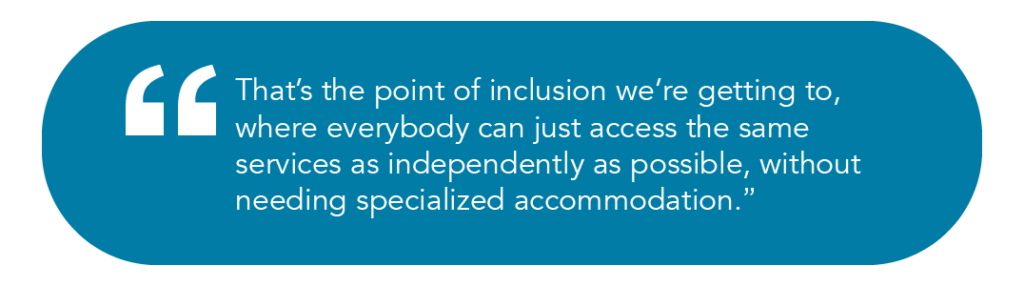 That's the point of inclusion we're getting to, where everybody can just access the same services as independently as possible, without needing specialized accommodation.