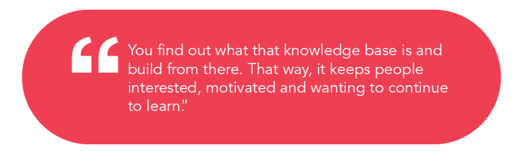 """You find out what that knowledge base is and build from there. That way, it keeps people interested, motivated and wanting to continue to learn""."