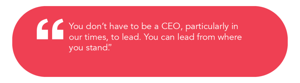 """You don't have to be a CEO, particularly in our times, to lead. You can lead from where you stand."""