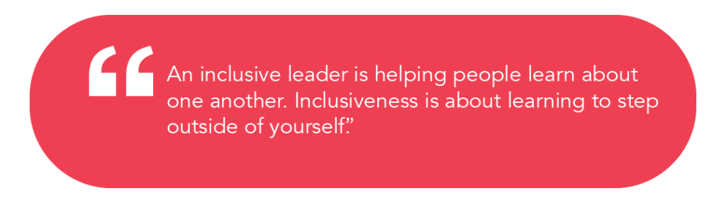 """An inclusive leader is helping people learn about one another. Inclusiveness is about learning to step outside of yourself""."