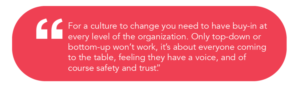 """For a culture to change you need to have buy-in at every level of the organization. Only top-down or bottom-up won't work, it's about everyone coming to the table, feeling they have a voice, and of course safety and trust."""