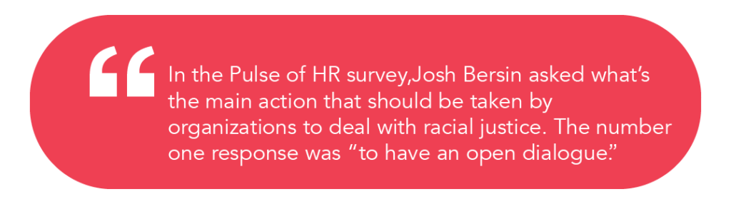 """In the Pulse of HR survey,Josh Bersin asked what's the main action that should be taken by organizations to deal with racial justice. The number one response was ""to have an open dialogue"""