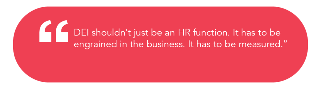 """DEI shouldn't just be an HR function. It has to be engrained in the business. It has to be measured"""